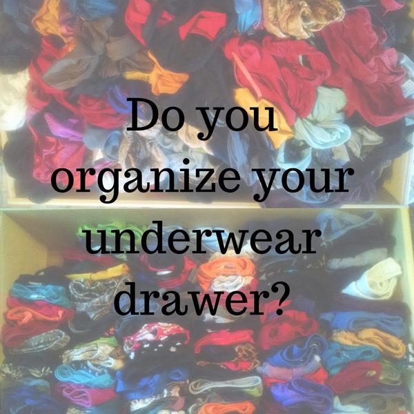 Do you organize your underwear drawer?